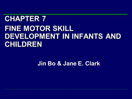 CHAPTER 7 FINE MOTOR SKILL DEVELOPMENT IN INFANTS AND CHILDREN Jin Bo & Jane E. Clark.