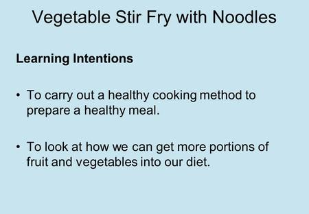 Vegetable Stir Fry with Noodles Learning Intentions To carry out a healthy cooking method to prepare a healthy meal. To look at how we can get more portions.