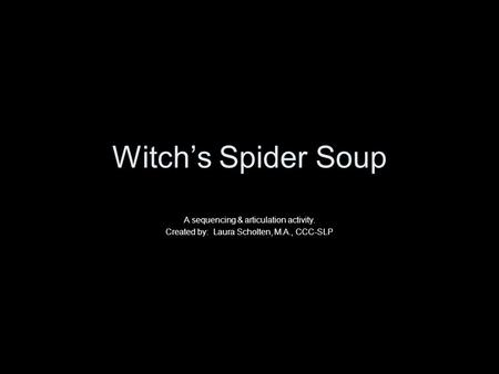Witch's Spider Soup A sequencing & articulation activity. Created by: Laura Scholten, M.A., CCC-SLP.