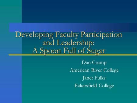 Developing Faculty Participation and Leadership: A Spoon Full of Sugar Dan Crump American River College Janet Fulks Bakersfield College.