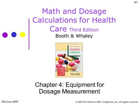 © 2010 The McGraw-Hill Companies, Inc. All rights reserved McGraw-Hill 4-1 Math and Dosage Calculations for Health Care Third Edition Booth & Whaley Chapter.