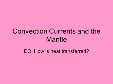 Convection Currents and the Mantle EQ: How is heat transferred?