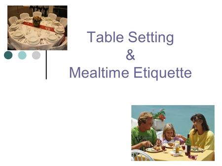 Table Setting & Mealtime Etiquette. Setting The Table Influences: The appearance of the food served. The tone and feeling of the meal. Making people feel.