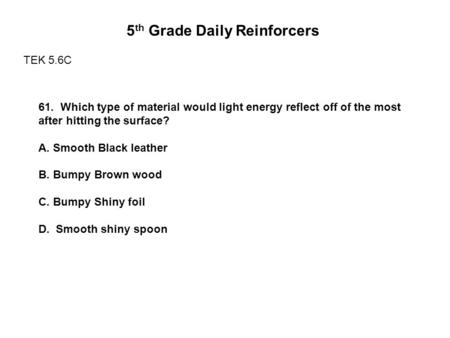 5 th Grade Daily Reinforcers TEK 5.6C 61. Which type of material would light energy reflect off of the most after hitting the surface? A. Smooth Black.