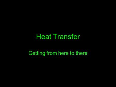 Heat Transfer Getting from here to there. …Let me count the ways Recall from the last chapter that HEAT transfers from on object to another until their.