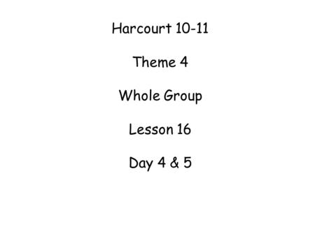 Harcourt 10-11 Theme 4 Whole Group Lesson 16 Day 4 & 5.