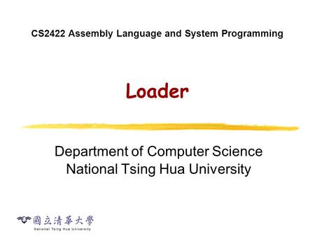 CS2422 Assembly Language and System Programming Loader Department of Computer Science National Tsing Hua University.