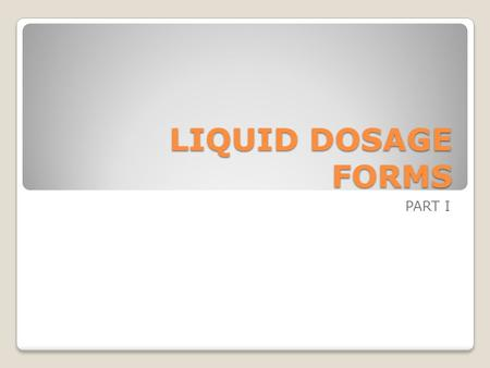 LIQUID DOSAGE FORMS PART I. All liquid dosage forms are dispersed systems in which medical substance (the internal phase) is dispersed uniformly though-out.