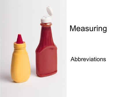 Measuring Abbreviations. Dry ingredients Use: Dry measures and Measuring spoons –Dry ingredients include: sugar, flour, baking soda, salt and spices How.
