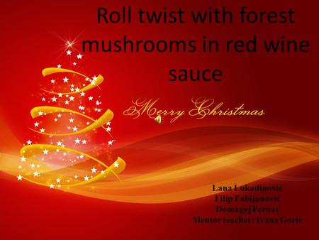 Roll twist with forest mushrooms in red wine sauce Lana Lukadinović Filip Fabijanović Domagoj Pernar Mentor teacher: Ivana Gorić.