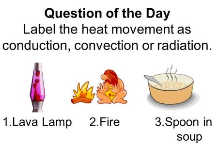 Question of the Day Label the heat movement as conduction, convection or radiation. 1.Lava Lamp2.Fire3.Spoon in soup.