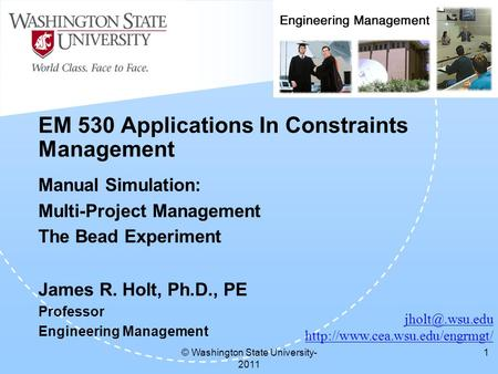 © Washington State University- 2011 1 EM 530 Applications In Constraints Management Manual Simulation: Multi-Project Management The Bead Experiment