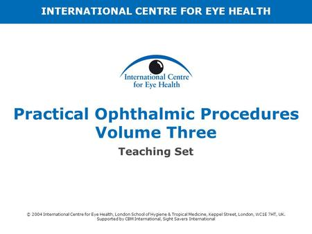 Practical Ophthalmic Procedures Volume Three Teaching Set INTERNATIONAL CENTRE FOR EYE HEALTH © 2004 International Centre for Eye Health, London School.