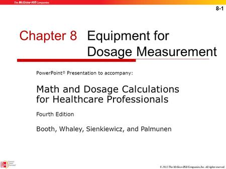 8-1 © 2012 The McGraw-Hill Companies, Inc. All rights reserved. Chapter 8Equipment for Dosage Measurement PowerPoint ® Presentation to accompany: Math.