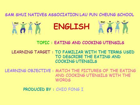 SAM SHUI NATIVES ASSOCIATION LAU PUN CHEUNG SCHOOL ENGLISH TOPIC : EATING AND COOKING UTENSILS LEARNING TARGET : TO FAMILIAR WITH THE TERMS USED TO DESCRIBE.