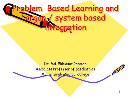 1 Problem Based Learning and organ / system based integration Dr. Md. Ekhlasur Rahman Associate Professor of paediatrics Mymensingh Medical College.