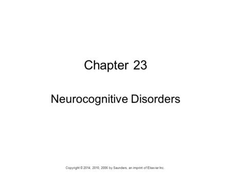 Chapter 23 Neurocognitive Disorders Copyright © 2014, 2010, 2006 by Saunders, an imprint of Elsevier Inc.