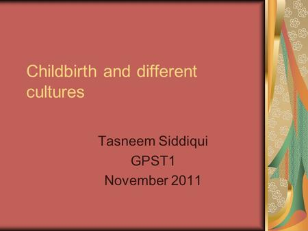 Childbirth and different cultures Tasneem Siddiqui GPST1 November 2011.
