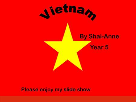 By Shai-Anne Year 5 Please enjoy my slide show. Introduction I picked Vietnam because of the men who fought for our country in the Vietnam war. I would.