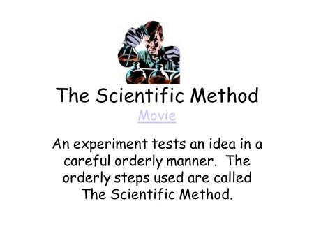 The Scientific Method Movie Movie An experiment tests an idea in a careful orderly manner. The orderly steps used are called The Scientific Method.