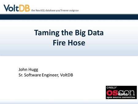 The NewSQL database you'll never outgrow Taming the Big Data Fire Hose John Hugg Sr. Software Engineer, VoltDB.