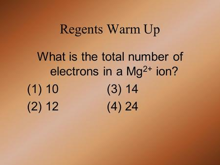 Regents Warm Up What is the total number of electrons in a Mg 2+ ion? (1) 10 (3) 14 (2) 12 (4) 24.