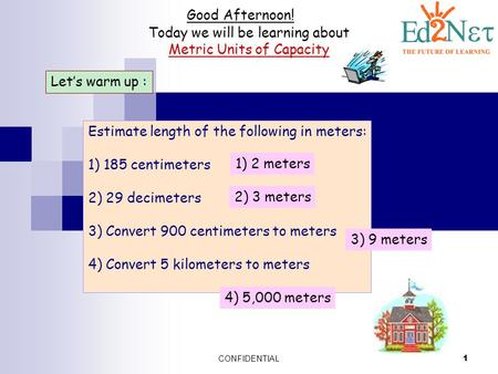 CONFIDENTIAL 1 Good Afternoon! Today we will be learning about Metric Units of Capacity Let's warm up : Estimate length of the following in meters: 1)