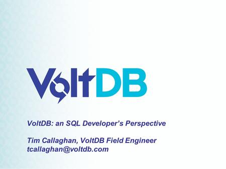 VoltDB: an SQL Developer's Perspective Tim Callaghan, VoltDB Field Engineer
