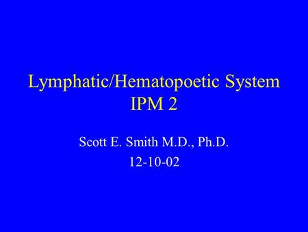 Lymphatic/Hematopoetic System IPM 2 Scott E. Smith M.D., Ph.D. 12-10-02.