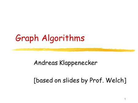 1 Graph Algorithms Andreas Klappenecker [based on slides by Prof. Welch]