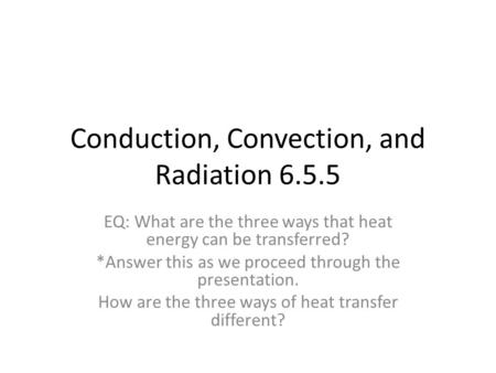 Conduction, Convection, and Radiation 6.5.5 EQ: What are the three ways that heat energy can be transferred? *Answer this as we proceed through the presentation.