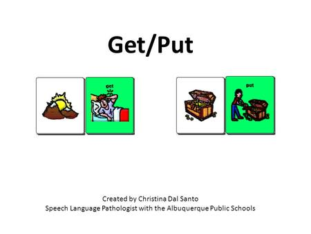 Created by Christina Dal Santo Speech Language Pathologist with the Albuquerque Public Schools Get/Put.