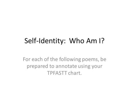 Self-Identity: Who Am I? For each of the following poems, be prepared to annotate using your TPFASTT chart.