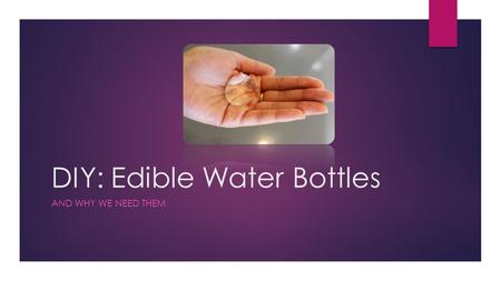 DIY: Edible Water Bottles AND WHY WE NEED THEM. Did You Know?  Making water bottles for America alone uses more than 17 million barrels of oil annually,