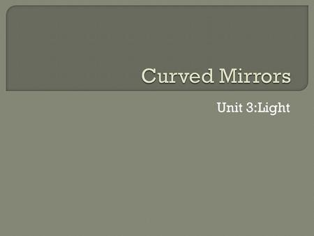 Unit 3:Light.  Terms: Curved mirror- can be thought of as a large number of plane mirrors all having slightly different angles. The laws of reflection.