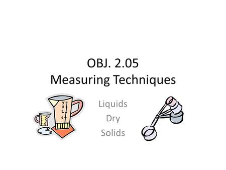 OBJ. 2.05 Measuring Techniques Liquids Dry Solids.