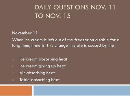 DAILY QUESTIONS NOV. 11 TO NOV. 15 November 11 When ice cream is left out of the freezer on a table for a long time, it melts. This change in state is.