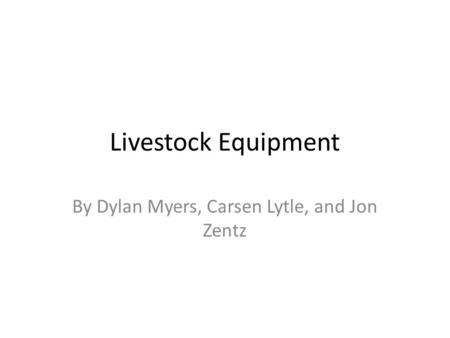 Livestock Equipment By Dylan Myers, Carsen Lytle, and Jon Zentz.