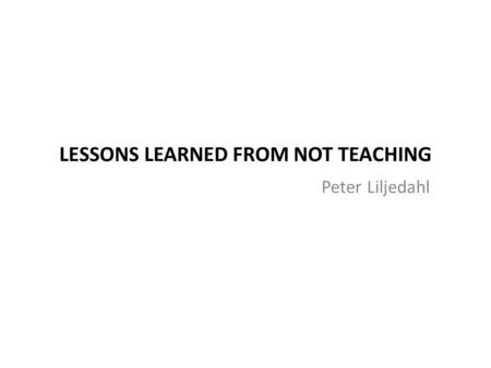 LESSONS LEARNED FROM NOT TEACHING Peter Liljedahl.
