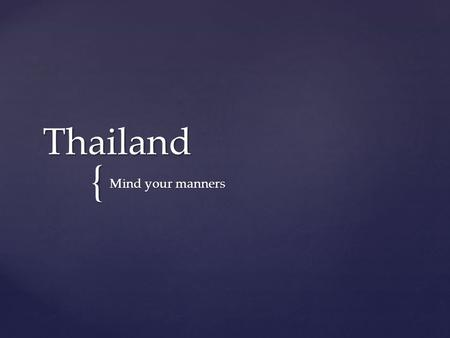 { Thailand Mind your manners.  The Thai people are very friendly and smile a lot  Smile back! Smile.