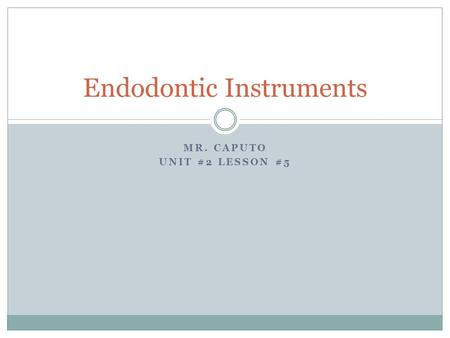 MR. CAPUTO UNIT #2 LESSON #5 Endodontic Instruments.