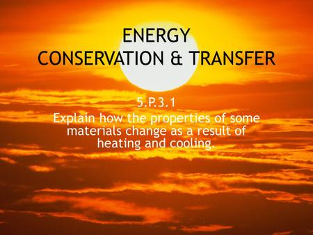 ENERGY CONSERVATION & TRANSFER 5.P.3.1 Explain how the properties of some materials change as a result of heating and cooling.