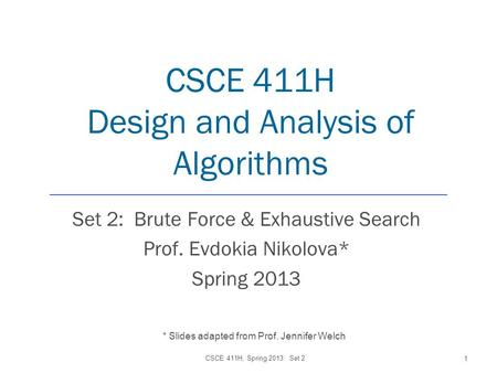 CSCE 411H Design and Analysis of Algorithms Set 2: Brute Force & Exhaustive Search Prof. Evdokia Nikolova* Spring 2013 CSCE 411H, Spring 2013: Set 2 1.