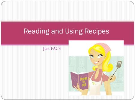 Just FACS Reading and Using Recipes. What is a Recipe? A set of directions for making food or beverage. A recipe includes: Ingredients Directions Prep.