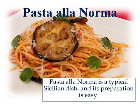 Pasta alla Norma Pasta alla Norma is a typical Sicilian dish, and its preparation is easy.