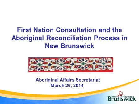 First Nation Consultation and the Aboriginal Reconciliation Process in New Brunswick Aboriginal Affairs Secretariat March 26, 2014.