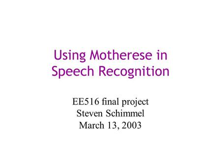 Using Motherese in Speech Recognition EE516 final project Steven Schimmel March 13, 2003.