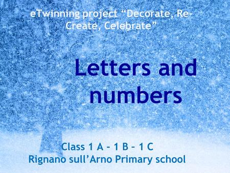 "ETwinning project ""Decorate, Re- Create, Celebrate"" Letters and numbers Class 1 A - 1 B – 1 C Rignano sull'Arno Primary school."