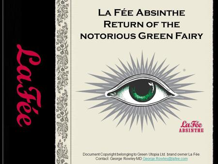 La Fée Absinthe Return of the notorious Green Fairy Document Copyright belonging to Green Utopia Ltd. brand owner La Fée. Contact: George Rowley MD