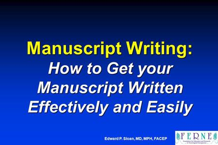 Edward P. Sloan, MD, MPH, FACEP Manuscript Writing: How to Get your Manuscript Written Effectively and Easily.